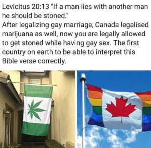 "Dank, Marriage, and Memes: Levicitus 20:13 ""If a man lies with another man  he should be stoned.""  After legalizing gay marriage, Canada legalised  marijuana as well, now you are legally allowed  to get stoned while having gay sex. The first  country on earth to be able to interpret this  Bible verse correctly That's what I call being orthodox, Canada by chocolat_ice_cream MORE MEMES"