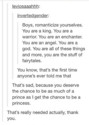 God, Prince, and Yeah: leviosaaahhh  invertedgender:  Boys, romanticize yourselves.  You are a king. You are a  warrior. You are an enchanter.  You are an angel. You are a  god. You are all of these things  and more, you are the stuff of  fairytales.  You know, that's the first time  anyone's ever told me that  That's sad, because you deserve  the chance to be as much of a  prince as I get the chance to be a  princess.  That's really needed actually, thank  you. Well yeah