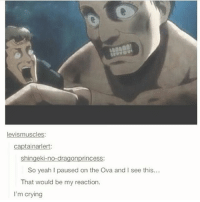 Anime, Crying, and Memes: levismuscles  captainarlert:  shingeki-no-dragonprincess:  So yeah I paused on the Ova and I see this..  That would be my reaction.  I'm crying Titan looks more of a human than human itself | Follow @itechimemes for more! ❤ - - ~~~~~~~~~~~~~~~~~~~~~ Follow my homies @minato.official @narutofacts_ ~~~~~~~~~~~~~~~~~~~~~ Hashtags: . . . . Anime animes fairytail deathnote onepiece attackontitan shingekinokyojin blackbutler naruto narutoshippuden tokyoghoul owarinoseraph otaku animefacts swordartonline pokemon sao kpop onepunchman haikyuu kurokonobasket freeiwatobiswimclub yurionice otakus animeedit amv danganronpa mysticmessenger totoro studioghibli