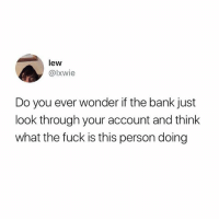 Memes, Bank, and Fuck: lew  @lxwie  Do you ever wonder if the bank just  look through your account and think  what the fuck is this person doing I look at my own account and go what the fuck is this person doing…
