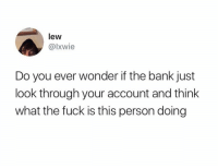 Funny, Bank, and Fuck: lew  @lxwie  Do you ever wonder if the bank just  look through your account and think  what the fuck is this person doing The bank? I look at my own account and go what the fuck is this person doing... https://t.co/ORuiuhiRo9