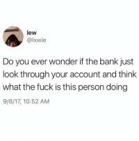 Memes, Bank, and Fuck: lew  @lxwie  Do you ever wonder if the bank just  look through your account and think  what the fuck is this person doing  9/8/17, 10:52 AM All the time 😂