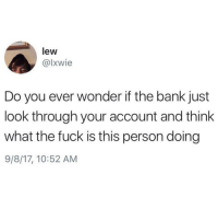 Tumblr, Bank, and Blog: lew  @lxwie  Do you ever wonder if the bank just  look through your account and think  what the fuck is this person doing  9/8/17, 10:52 AM whitepeopletwitter:Trying to make better decisions now meirl