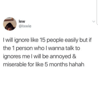 MeIRL, Annoyed, and Who: lew  @lxwie  I will ignore like 15 people easily but if  the 1 person who I wanna talk to  ignores me l will be annoyed &  miserable for like 5 months hahah Meirl