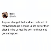Life, Memes, and Never: lewie  @Ixwie  Anyone else get that sudden outburst of  motivation to go & make ur life better then  after 5 mins ur just like yeh no that's not  gonna happen Honestly have never had an outburst of motivation 😩😴