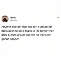 Life, Memes, and 🤖: lewie  @lxwie  Anyone else get that sudden outburst of  motivation to go & make ur life better then  after 5 mins ur just like yeh no that's not  gonna happen Daily cycle. 🔄🔄🔄