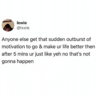 Dank, Life, and 🤖: lewie  @lxwie  Anyone else get that sudden outburst of  motivation to go & make ur life better then  after 5 mins ur just like yeh no that's not  gonna happen