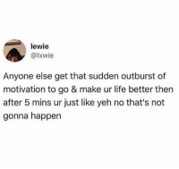 Life, Memes, and Wshh: lewie  @lxwie  Anyone else get that sudden outburst of  motivation to go & make ur life better then  after 5 mins ur just like yeh no that's not  gonna happen All the time 😂💯 WSHH