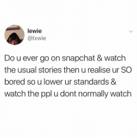 Bored, Snapchat, and Time: lewie  @lxwie  Do u ever go on snapchat & watch  the usual stories then u realise ur SO  bored so u lower ur standards &  watch the ppl u dont normally watch All the time 🤣💯 https://t.co/J8YIJnR8MC