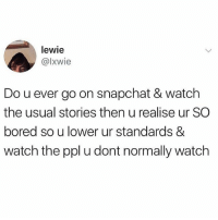 All the time 🤣💯 WSHH: lewie  @lxwie  Do u ever go on snapchat & watch  the usual stories then u realise ur SC  bored so u lower ur standards &  watch the ppl u dont normally watch All the time 🤣💯 WSHH
