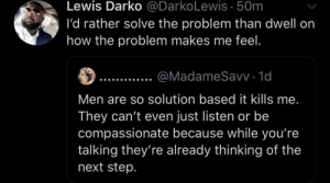 You wanna feel the problem away?! by KingPZe MORE MEMES: Lewis Darko @DarkoLewis .50m  I'd rather solve the problem than dwell on  how the problem makes me feel.  @MadameSavv 1d  Men are so solution based it kills me.  They can't even just listen or be  compassionate because while you're  talking they're already thinking of the  next step. You wanna feel the problem away?! by KingPZe MORE MEMES