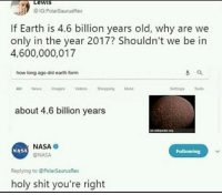 🤣Damn: Lewis  If Earth is 4.6 billion years old, why are we  only in the year 2017? Shouldn't we be in  4,600,000,017  how long ago did earth form  All News magesVideosShopping More  about 4.6 billion years  NASA  ONASA  NASA  Following  Replying to @PolarSaurusRex  holy shit you're right 🤣Damn
