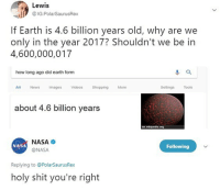 I think I'm on to something. Follow me for more memes @PolarSaurusRex: Lewis  @ IG:PolarSaurusRex  If Earth is 4.6 billion years old, why are we  only in the year 2017? Shouldn't we be in  4,600,000,017  how long ago did earth form  All News Images Videos Shopping More  Settings Tools  about 4.6 billion years  en wikpedia.org  NASA  @NASA  NASA  Following  Replying to @PolarSaurusRex  holy shit you're right I think I'm on to something. Follow me for more memes @PolarSaurusRex