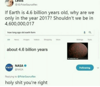 Oh shit: LeWIS  IG PolarSaurusRex  If Earth is 4.6 billion years old, why are we  only in the year 2017? Shouldn't we be in  4,600,000,017  how long ago did earth form  All News mages deos ShoppingMore  Sedingsls  about 4.6 billion years  NASA  @NASA  NASA  Following  Replying to @PolarSaurusRex  holy shit you're right Oh shit