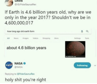 <p>Science talks</p>: LeWIS  IG PolarSaurusRex  If Earth is 4.6 billion years old, why are we  only in the year 2017? Shouldn't we be irn  4,600,000,017  how long ago did earth form  All News mages deos ShoppingMore  Setingss  about 4.6 billion years  NASA  @NASA  NASA  Following  Replying to @PolarSaurusRex  holy shit you're right <p>Science talks</p>