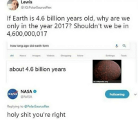 me irl: Lewis  @IG.PolarSaurusRex  If Earth is 4.6 billion years old, why are we  only in the year 2017? Shouldn't we be in  4,600,000,017  how long ago did earth form  Al News magesVideosShopping More  SetingsToos  about 4.6 billion years  NASA O  @NASA  NASA  Following  Replying to @PolarSaurusRex  holy shit you're right me irl