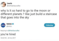 "Memes, Nasa, and Genius: Lewis  IG:PolarSaurusRex  why is it so hard to go to the moon or  different planets? like just build a staircase  that goes into the sky  NASA  @NASA  NASA  Following  Replying to @PolarSaurusRex  you're hired  10:36 PM-28 Oct 2017 <p>finally, a genius via /r/memes <a href=""http://ift.tt/2ExS3yh"">http://ift.tt/2ExS3yh</a></p>"