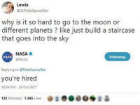 "Memes, Nasa, and Http: Lewis  IG:PolarSaurusRex  why is it so hard to go to the moon or  different planets ? like just build a staircase  that goes into the sky  NASA  ONASA  NASA  Following  Replying to @PolarSaurusRex  you're hired  10:36 PM-28 Oct 2017  き.eoei &  122 Retweets  1,365 Likes <p>Innovator via /r/memes <a href=""http://ift.tt/2nGjUFi"">http://ift.tt/2nGjUFi</a></p>"