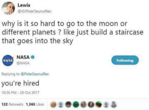 Nasa, Moon, and Planets: Lewis  IG:PolarSaurusRex  why is it so hard to go to the moon or  different planets ? like just build a staircase  that goes into the sky  NASA  ONASA  NASA  Following  Replying to @PolarSaurusRex  you're hired  10:36 PM-28 Oct 2017  き.eoei &  122 Retweets  1,365 Likes