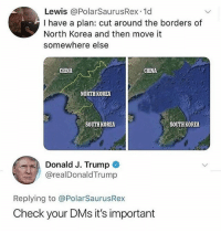 Memes, North Korea, and China: Lewis @PolarSaurusRex.1d  I have a plan: cut around the borders of  North Korea and then move it  somewhere else  CHINA  CHINA  NORTHKOREA  SOUTH KOREA  SOUTH KOREA  Donald J. Trump  @realDonaldTrump  Replying to @PolarSaurusRex  Check your DMs it's important He was promoted to General of Defense 😂 • Follow @savagememesss for more posts daily