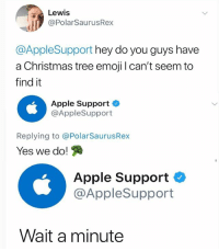 Apple, Christmas, and Emoji: Lewis  @PolarSaurusRex  @AppleSupport hey do you guys have  a Christmas tree emoji I can't seem to  find it  Apple Support  @AppleSupport  Replying to @PolarSaurusRex  Yes we do!  Apple Support  @AppleSupport  Wait a minute My phone used to do this thing where I could type in something and the emoji would pop up for it. It doesn't do it anymore 😪 Follow me for more @PolarSaurusRex