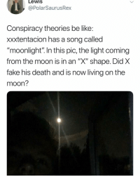 """Be Like, Fake, and Memes: Lewis  @PolarSaurusRex  Conspiracy theories be like  xxxtentacion has a song called  """"moonlight"""" In this pic, the light coming  from the moon Is in an X"""" shape. Did X  fake his death and is now living on the  moon? Reply section of conspiracy theories: yooooo.... YOOOOOO"""