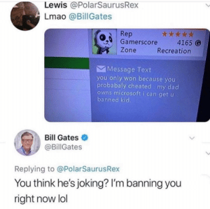 Bill Gates, Dad, and Lmao: Lewis @PolarSaurusRex  Lmao @Bill Gates  Rep  Gamerscore 4165 G  Zone  Recreation  Message Text  you only won because you  probabaly cheated my dad  owns microsoft i can get u  banned kid  Bill Gates  @BillGates  Replying to @PolarSaurusRex  You think he's joking? I'm banning you  right now lol me irl