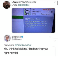 Bill got jokes 😂😂😂: Lewis @PolarSaurusRex  Lmao @BillGates  Rep  Gamerscore 4165 O  Zone  Recreation  Message Text  you only won because you  probabaly cheated my dad  owns microsoft i can get u  banned kid  Bill Gates  @BillGates  Replying to @PolarSaurusRex  You think he's joking? I'm banning you  right now lol Bill got jokes 😂😂😂