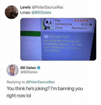 Bill got jokes 😂😂 • Follow @savagememesss for more posts daily: Lewis @PolarSaurusRex  Lmao @BillGates  Rep  Gamerscore  Zone  4165 G  Recreation  Message Text  you only won because you  probabaly cheated my dad  owns microsoft i can get u  banned kid  Bill Gates  @BillGates  Replying to @PolarSaurusRex  You think he's joking? I'm banning you  right now lol Bill got jokes 😂😂 • Follow @savagememesss for more posts daily