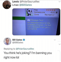 Bill Gates, Dad, and Lmao: Lewis @PolarSaurusRex  Lmao @BillGates  Rep  Gamerscore4165 G  Zone  Recreation  Message Text  you only won because you  probabaly cheated my dad  owns microsoft i can get u  banned Kid  Bill Gates  @BillGates  Replying to @PolarSaurusRex  You think he's joking? I'm banning you  right now lol 🚨 NEW YEAR SALE!🚨 Would you cop? 👀 30% OFF sale + FREE Worldwide Shipping. LIMITED STOCK! 👉 Get Sponge Bob Hoodies on @spray Bio!⠀⠀ Or type : http:-bit.ly-2D7mSJE ‼️ Get Astronaut Hoodies on @beautifulhaloclothes Bio! 🔥 Get Arizona tea Hoodies on @beautifulhalostore Bio! Use Discount code: HOOD8 at checkout for an extra 8% OFF 😎