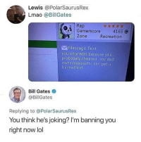 Bill Gates, Dad, and Lmao: Lewis @PolarSaurusRex  Lmao @BillGates  Rep  Gamerscore4165 G  Zone  Recreation  Message Text  you only won because you  probabaly cheated my dad  owns microsoft i can get u  banned kid  Bill Gates  @BillGates  Replying to @PolarSaurusRex  You think he's joking? I'm banning you  right now lol Bill got jokes 😂