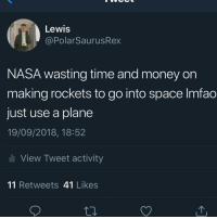 Memes, Money, and Nasa: Lewis  @PolarSaurusRex  NASA wasting time and money on  making rockets to go into space Imfao  just use a plane  19/09/2018, 18:52  View Tweet activity  11 Retweets 41 Likes 2017 lewis : *fakes tweet from Nasa* : holy shit you're right