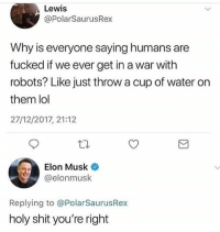 Fbi, Lol, and Shit: Lewis  @PolarSaurusRex  Why is everyone saying humans are  fucked if we ever get in a war with  robots? Like just throw a cup of water on  them lol  27/12/2017, 21:12  lon Musk  @elonmusk  Replying to @PolarSaurusRex  holy shit you're right FBI: don't move a muscle bucko