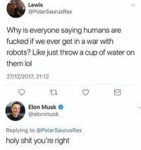 Lol, Memes, and Shit: Lewis  @PolarSaurusRex  Why is everyone saying humans are  fucked if we ever get in a war with  robots? Like just throw a cup of water on  them lol  27/12/2017, 21:12  Elon Musk  @elonmusk  Replying to @PolarSaurusRex  holy shit you're right 🤣Facts