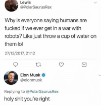 Lmao the last post on @created: Lewis  @PolarSaurusRex  Why is everyone saying humans are  fucked if we ever get in a war with  robots? Like just throw a cup of water on  them lol  27/12/2017, 21:12  Elon Musk  @elonmusk  Replying to @PolarSaurusRex  holy shit you're right Lmao the last post on @created