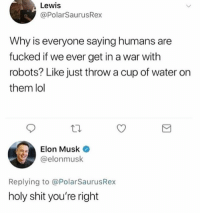 Lol, Shit, and Water: Lewis  @PolarSaurusRex  Why is everyone saying humans are  fucked if we ever get in a war with  robots? Like just throw a cup of water on  them lol  Elon Musk .  @elonmusk  Replying to @PolarSaurusRex  holy shit you're right 😂😂😂😂😂😂