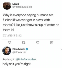 Lol, Memes, and Shit: Lewis  @PolarSaurusRex  Why is everyone saying humans are  fucked if we ever get in a war with  robots? Like just throw a cup of water on  them lol  27/12/2017, 21:12  Elon Musk  @elonmusk  Replying to @PolarSaurusRex  holy shit you're right Now Elon will just make them waterproof 🤦🏼♂️ • Follow @savagememesss for more posts daily
