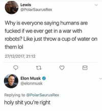 Lol, Memes, and Shit: Lewis  @PolarSaurusRex  Why is everyone saying humans are  fucked if we ever get in a war with  robots? Like just throw a cup of water orn  them lol  27/12/2017, 21:12  Elon Musk  @elonmusk  Replying to @PolarSaurusRex  holy shit you're right DON'T follow @memezar if you're easily offended!!