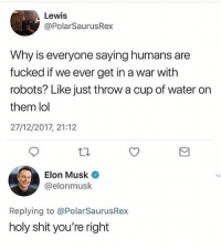 Funny, Lol, and Shit: Lewis  @PolarSaurusRex  Why is everyone saying humans are  fucked if we ever get in a war with  robots? Like just throw a cup of water on  them lol  27/12/2017, 21:12  Elon Musk  @elonmusk  Replying to @PolarSaurusRex  holy shit you're right Elon real 😂😂😂