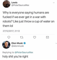 Funny, Lol, and Shit: Lewis  @PolarSaurusRex  Why is everyone saying humans are  fucked if we ever get in a war with  robots? Like just throw a cup of water orn  them lol  27/12/2017, 21:12  Elon Musk  @elonmusk  Replying to @PolarSaurusRex  holy shit you're right Was this simple all along, smh @elonmusk you had us trippin lol.