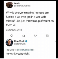 Lol, Memes, and Shit: Lewis  @PolarSaurusRex  Why is everyone saying humans are  fucked if we ever get in a war with  robots? Like just throw a cup of water on  them lol  27/12/2017, 21:12  Elon Musk  @elonmusk  Replying to @PolarSaurusRex  holy shit you're right 😩