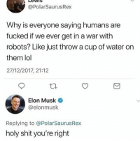 "Lol, Memes, and Shit: LewiS  @PolarSaurusRex  Why is everyone saying humans are  fucked if we ever get in a war with  robots? Like just throw a cup of water on  them lol  27/12/2017, 21:12  Elon Musk  @elonmusk  Replying to @PolarSaurusRex  holy shit you're right <p><a href=""https://melonmemes.tumblr.com/post/169327105265/we-stay-winning-only-the-dankest-memes-are-at"" class=""tumblr_blog"">melonmemes</a>:</p>  <blockquote><p>We stay winning😤. Only the dankest memes are at <a href=""http://melonmemes.tumblr.com"">http://melonmemes.tumblr.com</a></p></blockquote>"