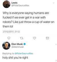 Lmao, Lol, and Memes: Lewis  @PolarSaurusRex  Why is everyone saying humans are  fucked if we ever get in a war with  robots? Like just throw a cup of water on  them lol  27/12/2017, 21:12  Elon Musk  @elonmusk  Replying to @PolarSaurusRex  holy shit you're right Like just carry around a water gun lmao robots