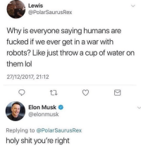 Lol, Memes, and Shit: Lewis  @PolarSaurusRex  Why is everyone saying humans are  fucked if we ever get in a war with  robots? Like just throw a cup of water on  them lol  27/12/2017, 21:12  Elon Musk  @elonmusk  Replying to @PolarSaurusRex  holy shit you're right Woah! 😂