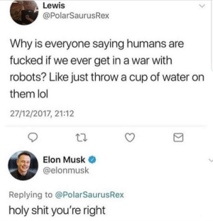 Dank, Lol, and Memes: Lewis  @PolarSaurusRex  Why is everyone saying humans are  fucked if we ever get in a war with  robots? Like just throw a cup of water on  them lol  27/12/2017, 21:12  Elon Musk  @elonmusk  Replying to @PolarSaurusRex  holy shit you're right Splish Splash by deeeeeeeeeeeeez FOLLOW 4 MORE MEMES.