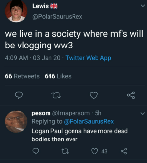 Me_irl: Lewis R  @PolarSaurusRex  we live in a society where mf's will  be vlogging ww3  4:09 AM · 03 Jan 20 · Twitter Web App  66 Retweets 646 Likes  pesom @lmapersom · 5h  Replying to @PolarSaurusRex  Logan Paul gonna have more dead  bodies then ever  43 Me_irl