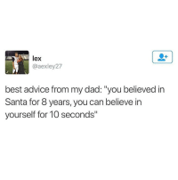 "Advice, Dad, and Ironic: lex  @aexley27  best advice from my dad: ""you believed in  Santa for 8 years, you can believe in  yourself for 10 seconds"""