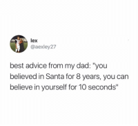 "Advice, Dad, and Food: lex  @aexley27  best advice from my dad: ""you  believed in Santa for 8 years, you can  believe in yourself for 10 seconds"" (@_theblessedone) when there's leftover food on your plate and the buffet charges you per uneaten piece"