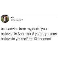 "Advice, Dad, and Memes: lex  @aexley27  best advice from my dad: ""you  believed in Santa for 8 years, you can  believe in yourself for 10 seconds"" That's so true! 😂"