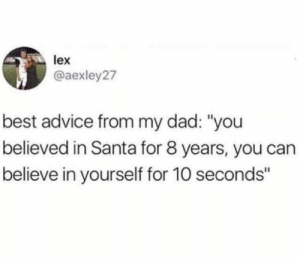 "As a wise man once said..: lex  @aexley27  best advice from my dad: ""you  believed in Santa for 8 years, you can  believe in yourself for 10 seconds"" As a wise man once said.."
